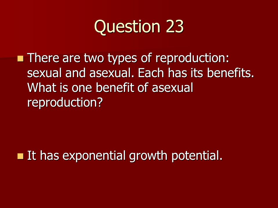 Question 23 There are two types of reproduction: sexual and asexual. Each has its benefits. What is one benefit of asexual reproduction