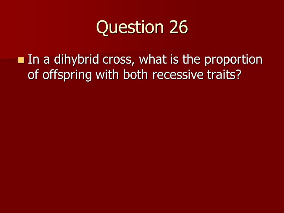 Question 26 In a dihybrid cross, what is the proportion of offspring with both recessive traits