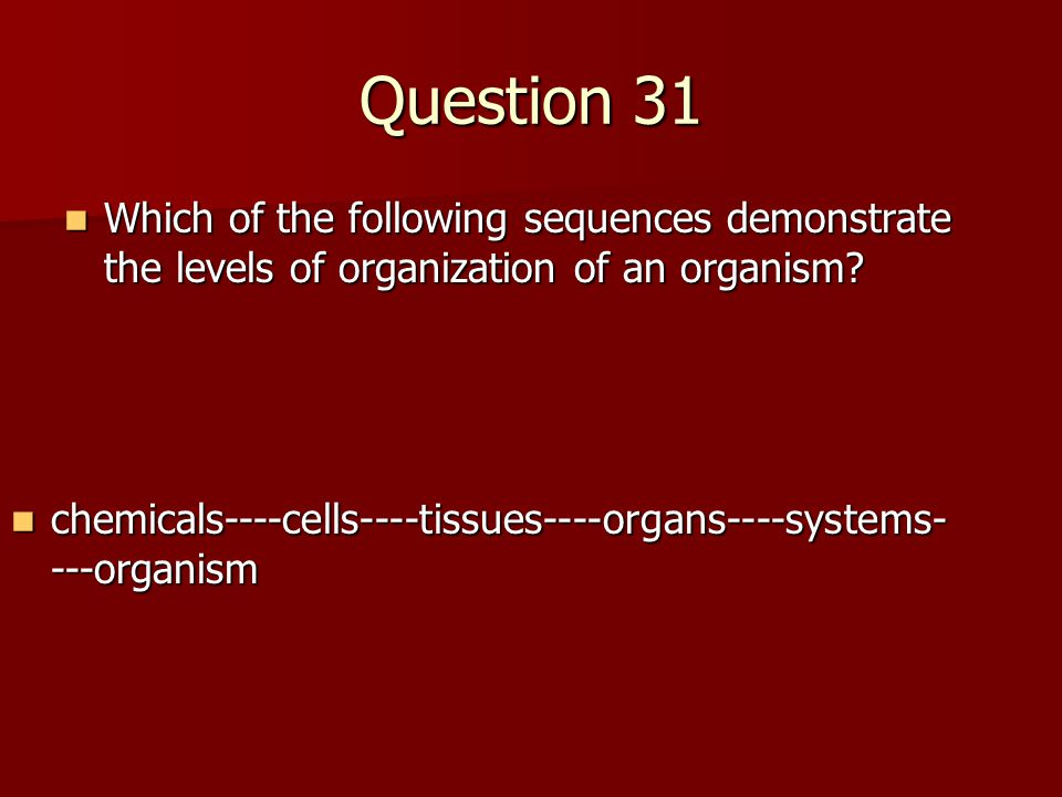 Question 31 Which of the following sequences demonstrate the levels of organization of an organism