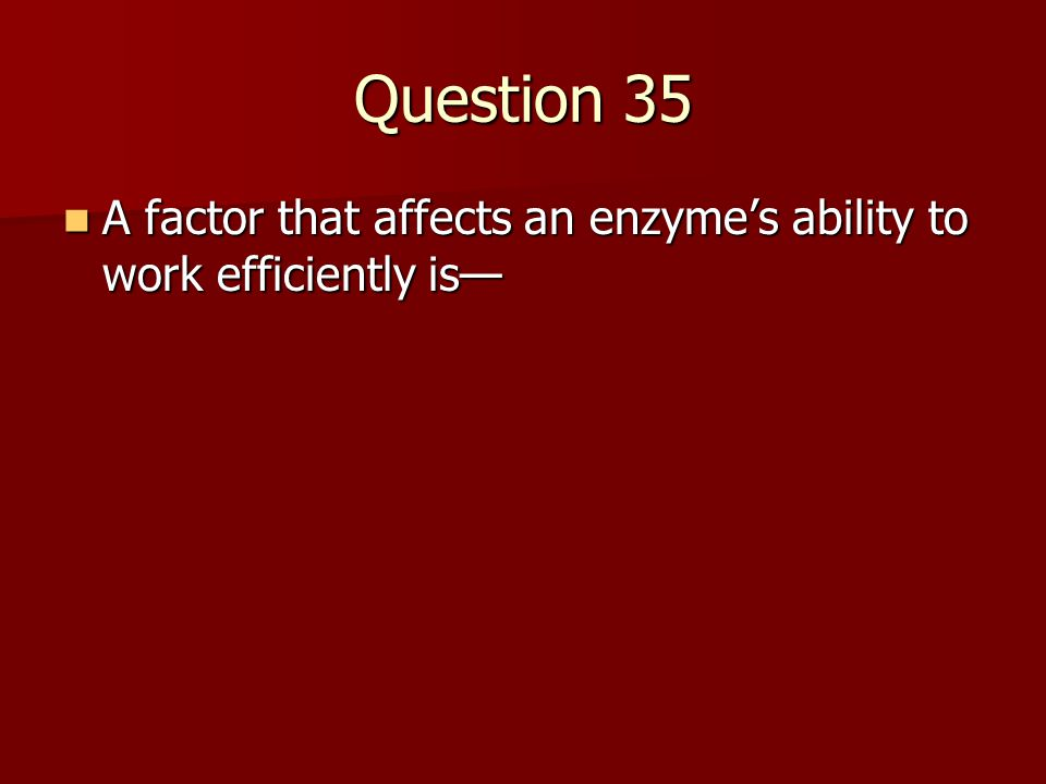 Question 35 A factor that affects an enzyme's ability to work efficiently is—