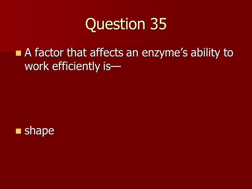 Question 35 A factor that affects an enzyme's ability to work efficiently is— shape