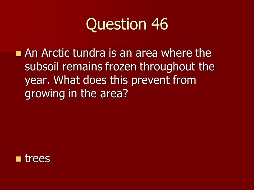 Question 46 An Arctic tundra is an area where the subsoil remains frozen throughout the year. What does this prevent from growing in the area
