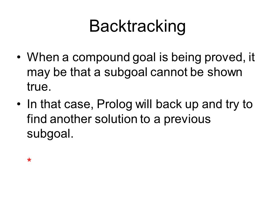 Backtracking When a compound goal is being proved, it may be that a subgoal cannot be shown true.