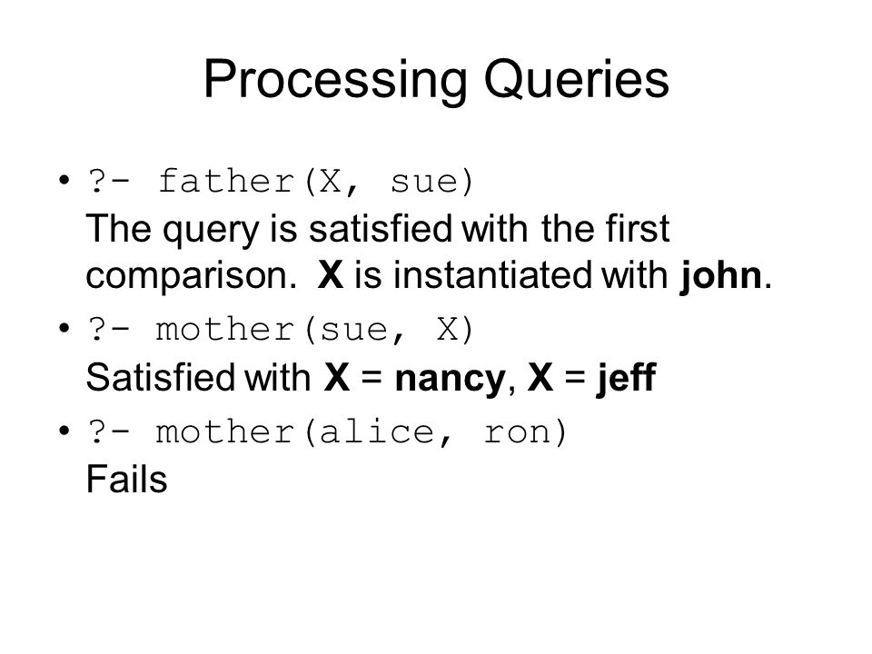 Processing Queries - father(X, sue) The query is satisfied with the first comparison. X is instantiated with john.