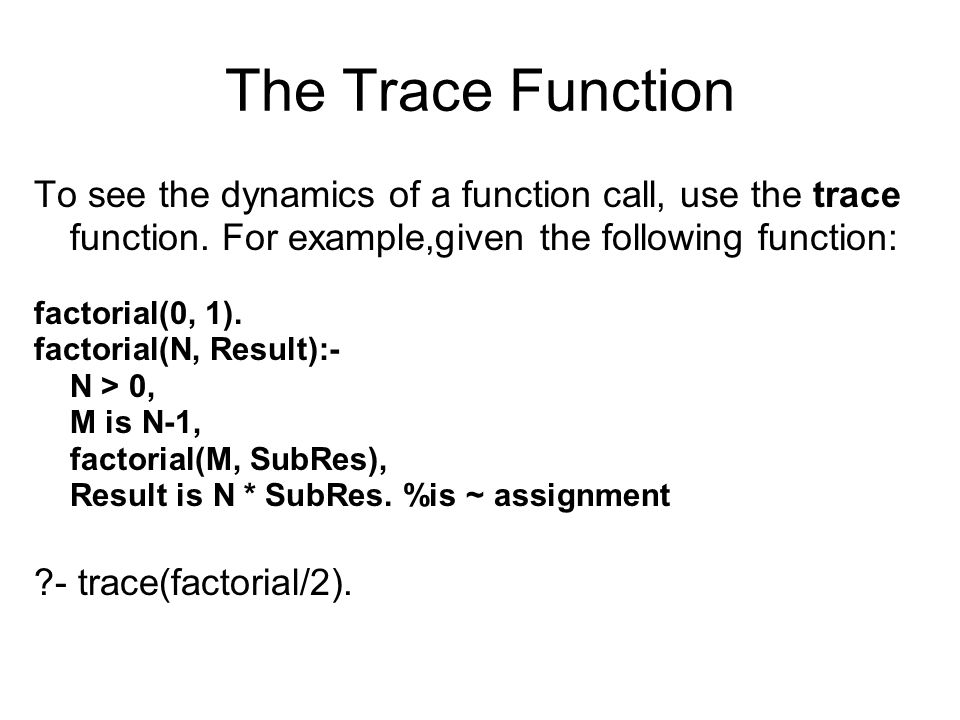 The Trace Function To see the dynamics of a function call, use the trace function. For example,given the following function: