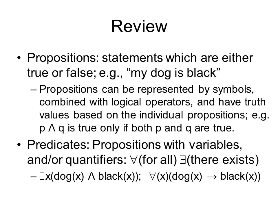 Review Propositions: statements which are either true or false; e.g., my dog is black