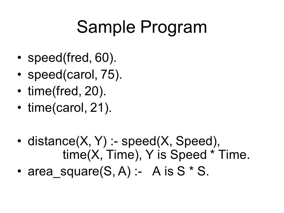 Sample Program speed(fred, 60). speed(carol, 75). time(fred, 20).