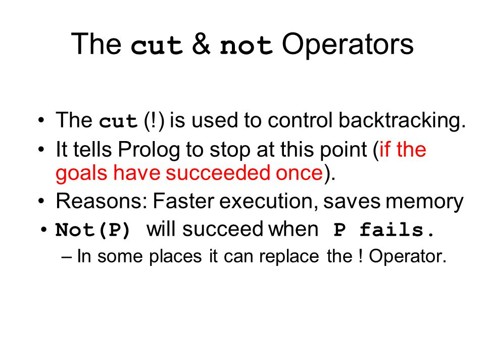 The cut & not Operators The cut (!) is used to control backtracking.