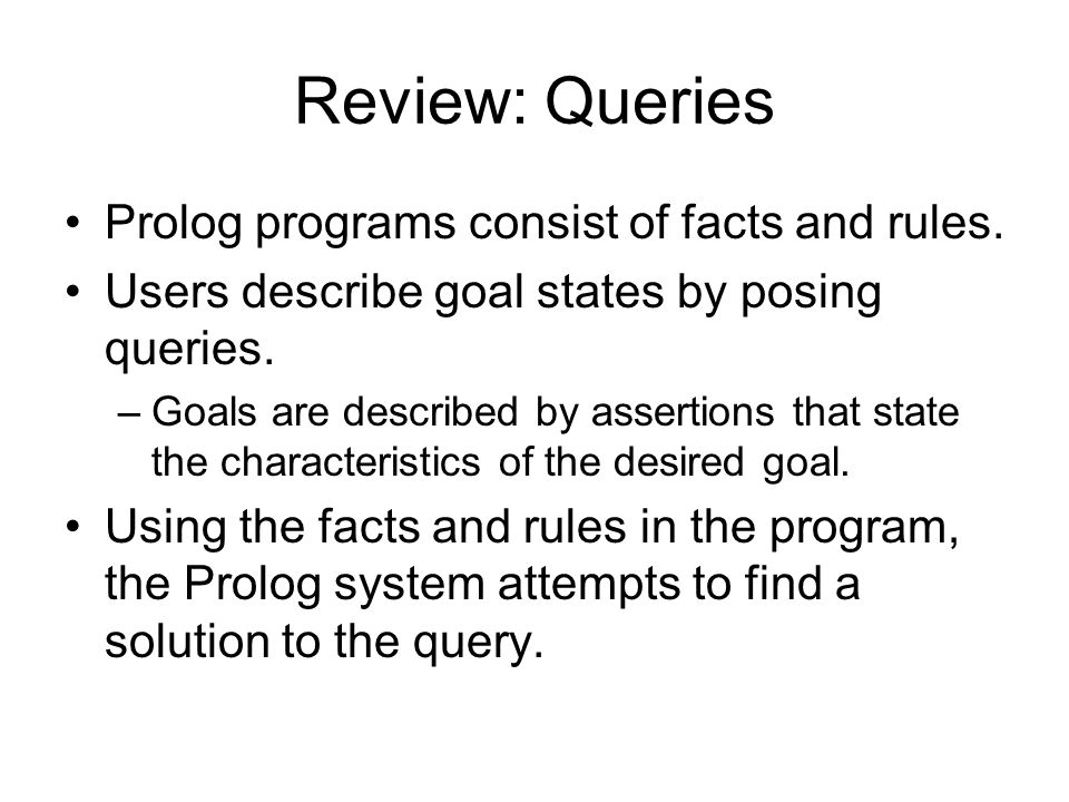 Review: Queries Prolog programs consist of facts and rules.