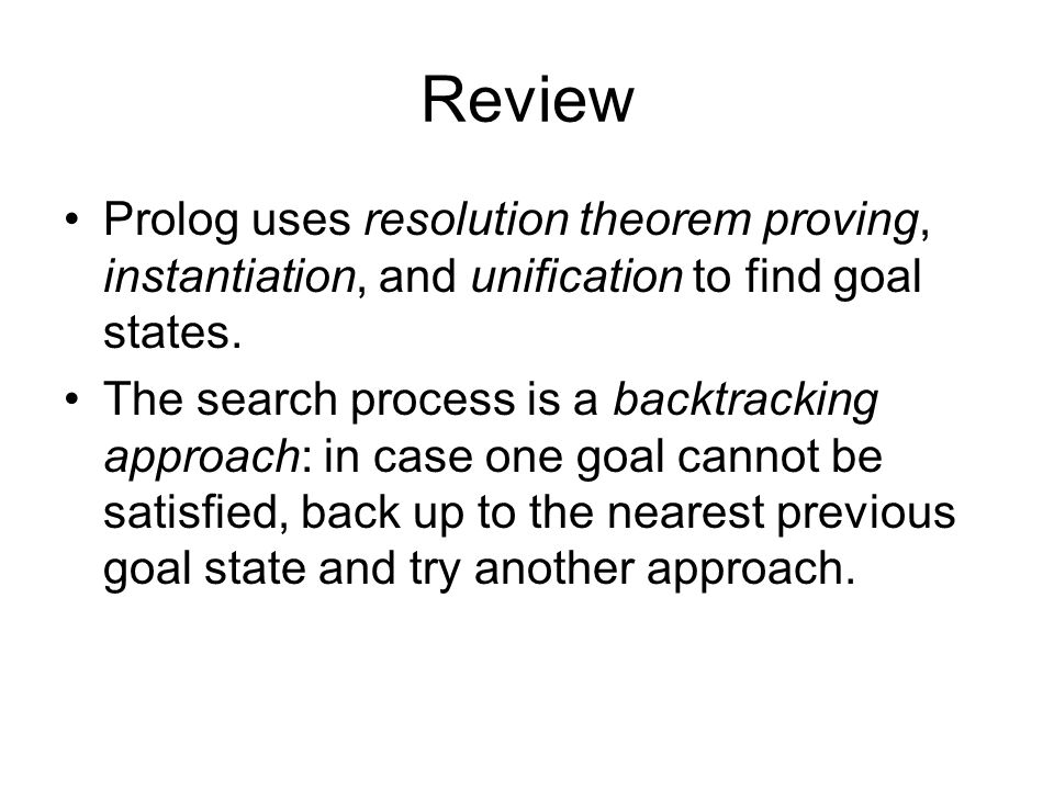 Review Prolog uses resolution theorem proving, instantiation, and unification to find goal states.