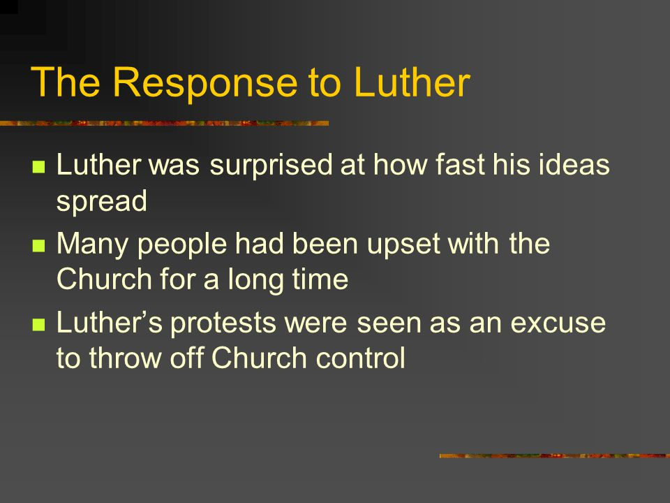The Response to Luther Luther was surprised at how fast his ideas spread. Many people had been upset with the Church for a long time.