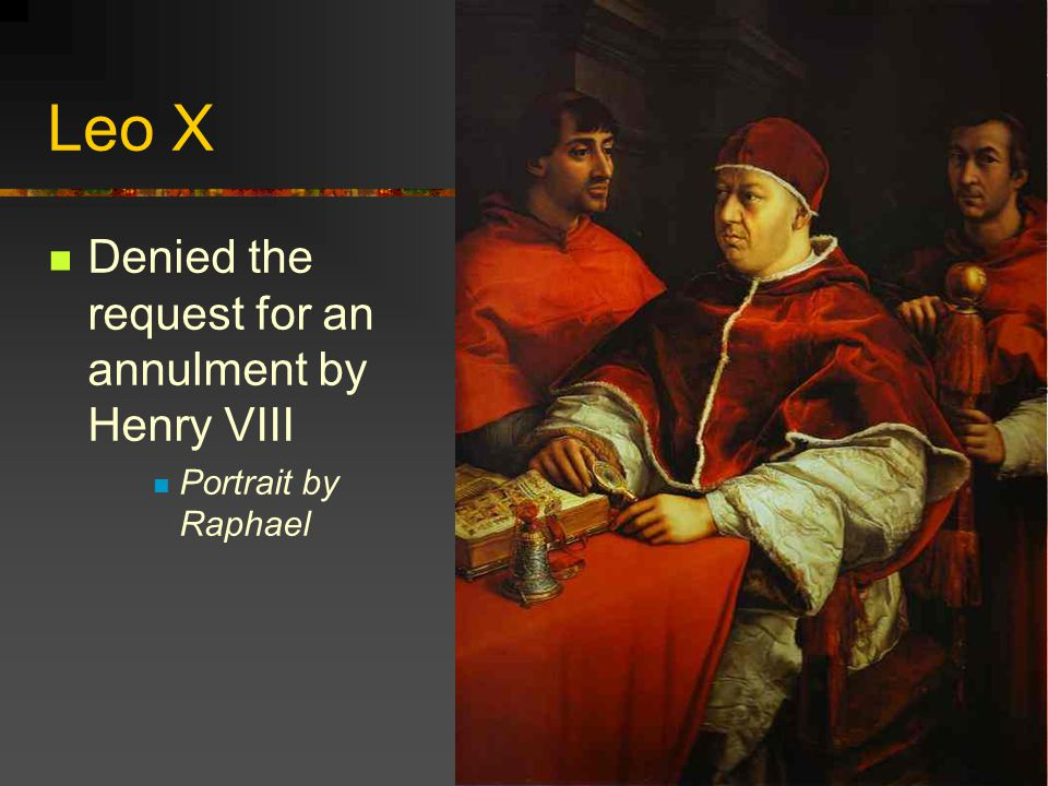 Leo X Denied the request for an annulment by Henry VIII