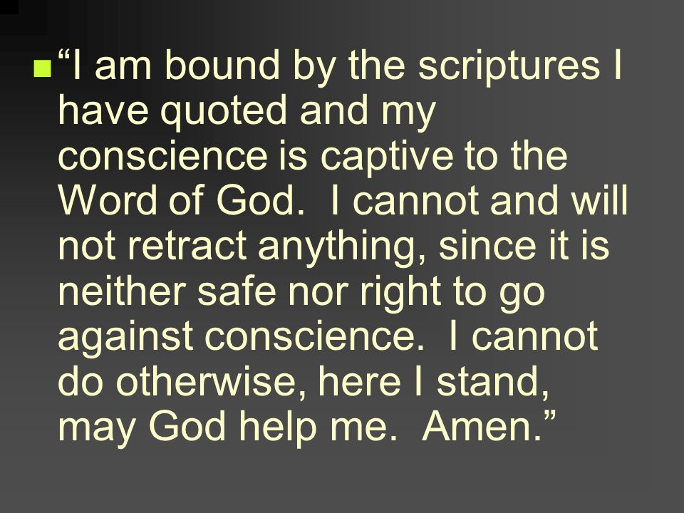 I am bound by the scriptures I have quoted and my conscience is captive to the Word of God.