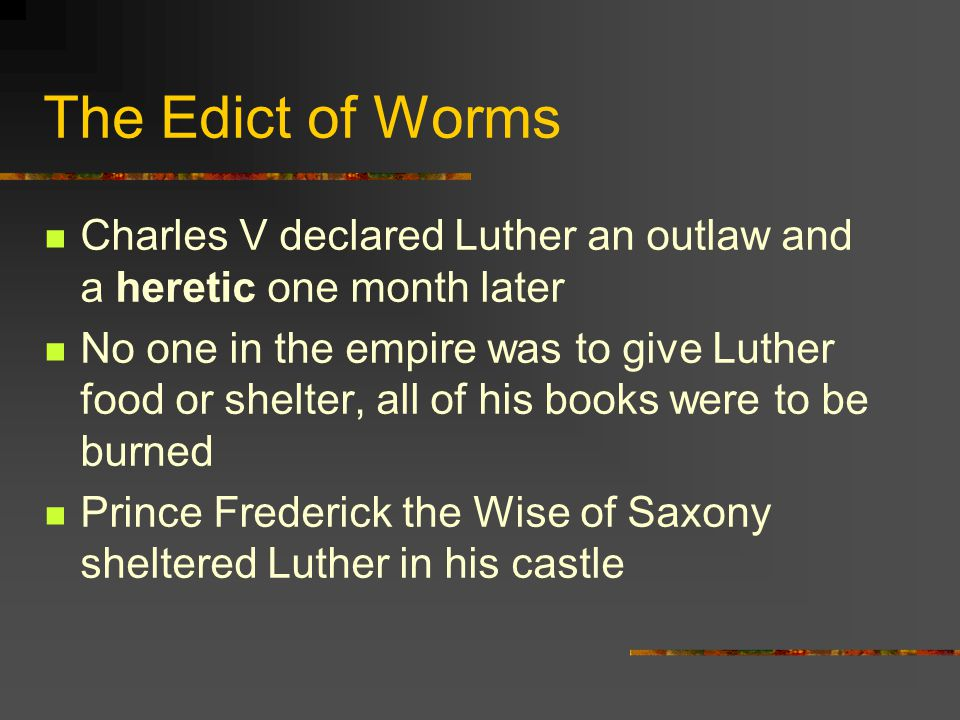 The Edict of Worms Charles V declared Luther an outlaw and a heretic one month later.
