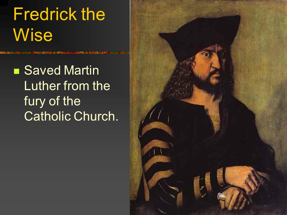 Fredrick the Wise Saved Martin Luther from the fury of the Catholic Church.
