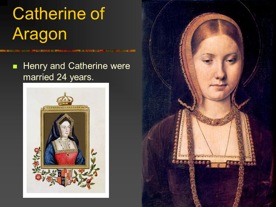 Catherine of Aragon Henry and Catherine were married 24 years.