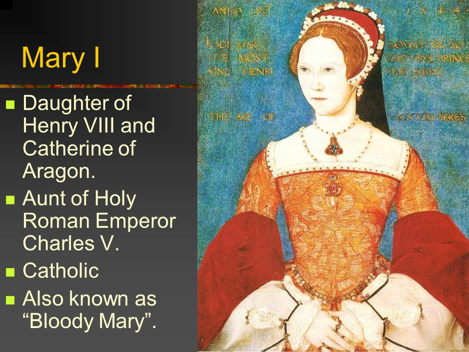 Mary I Daughter of Henry VIII and Catherine of Aragon.