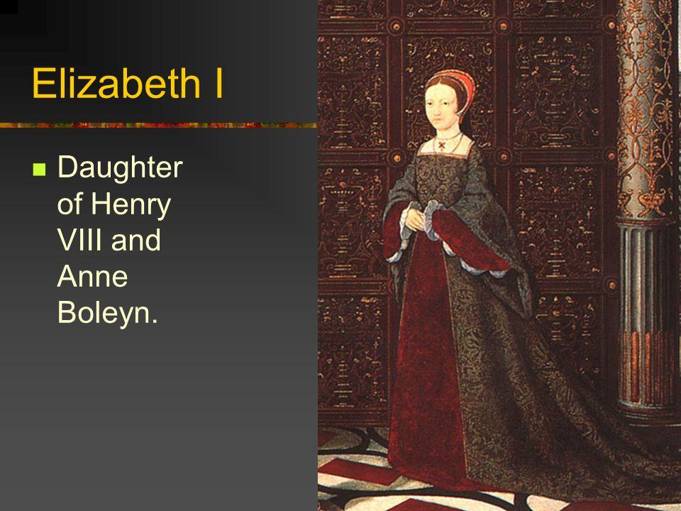 Elizabeth I Daughter of Henry VIII and Anne Boleyn.