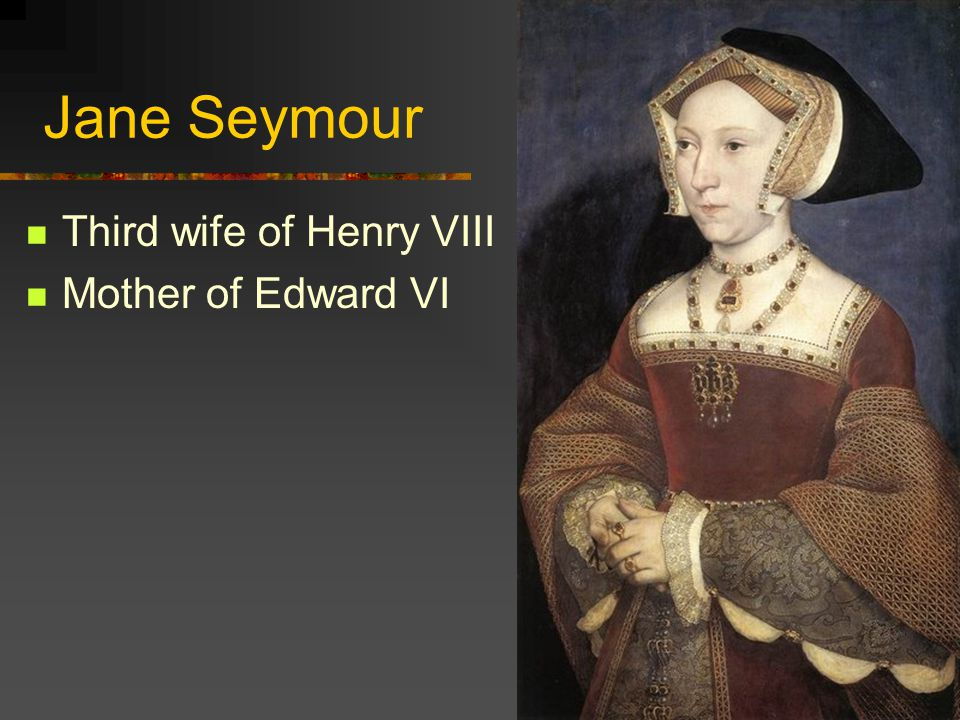 Jane Seymour Third wife of Henry VIII Mother of Edward VI