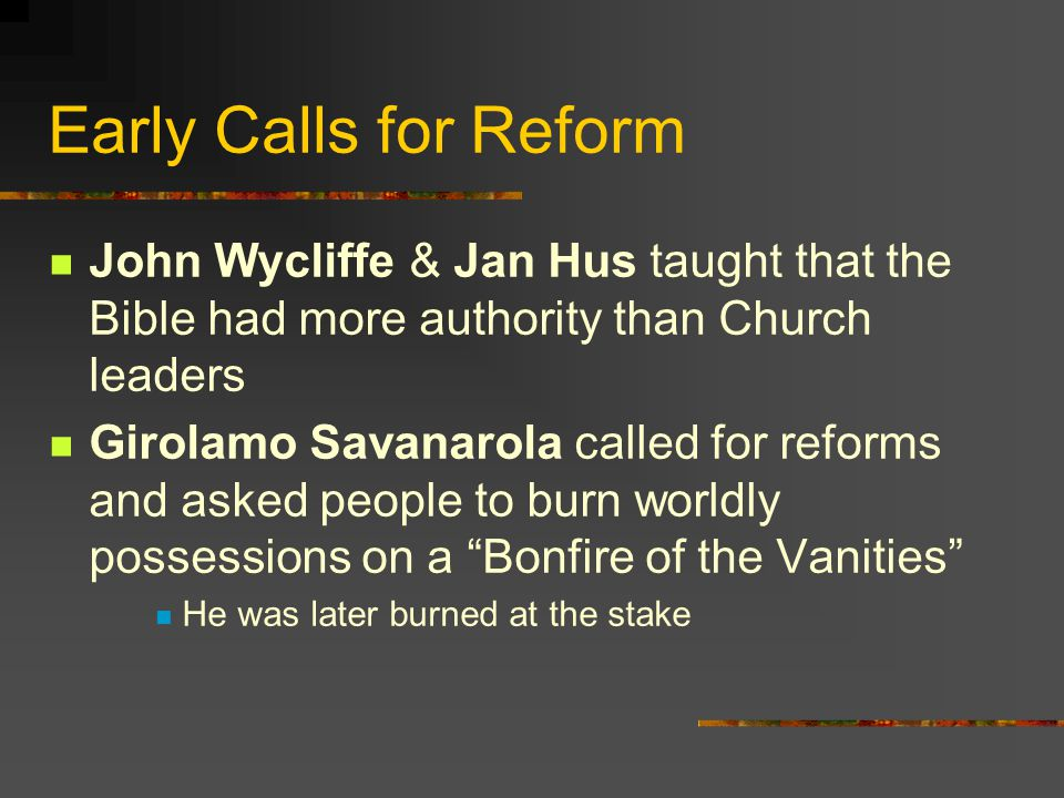 Early Calls for Reform John Wycliffe & Jan Hus taught that the Bible had more authority than Church leaders.