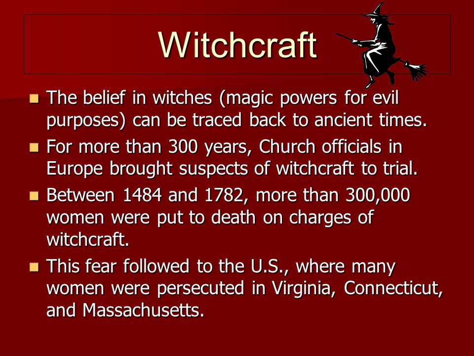 Witchcraft The belief in witches (magic powers for evil purposes) can be traced back to ancient times.
