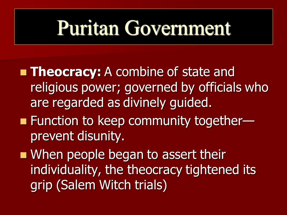 Puritan Government Theocracy: A combine of state and religious power; governed by officials who are regarded as divinely guided.