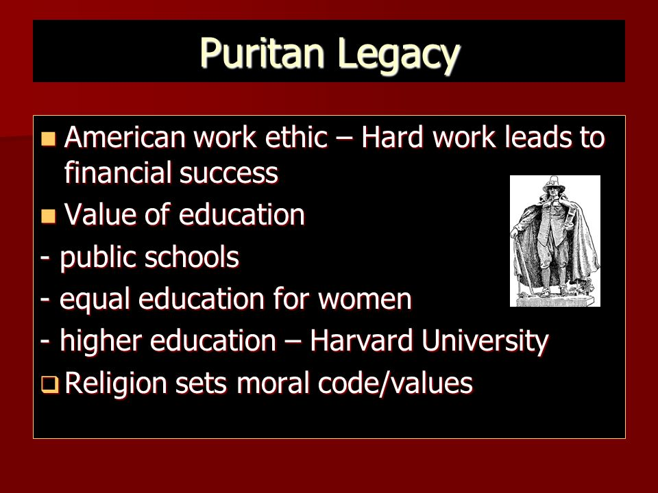 Puritan Legacy American work ethic – Hard work leads to financial success. Value of education. - public schools.