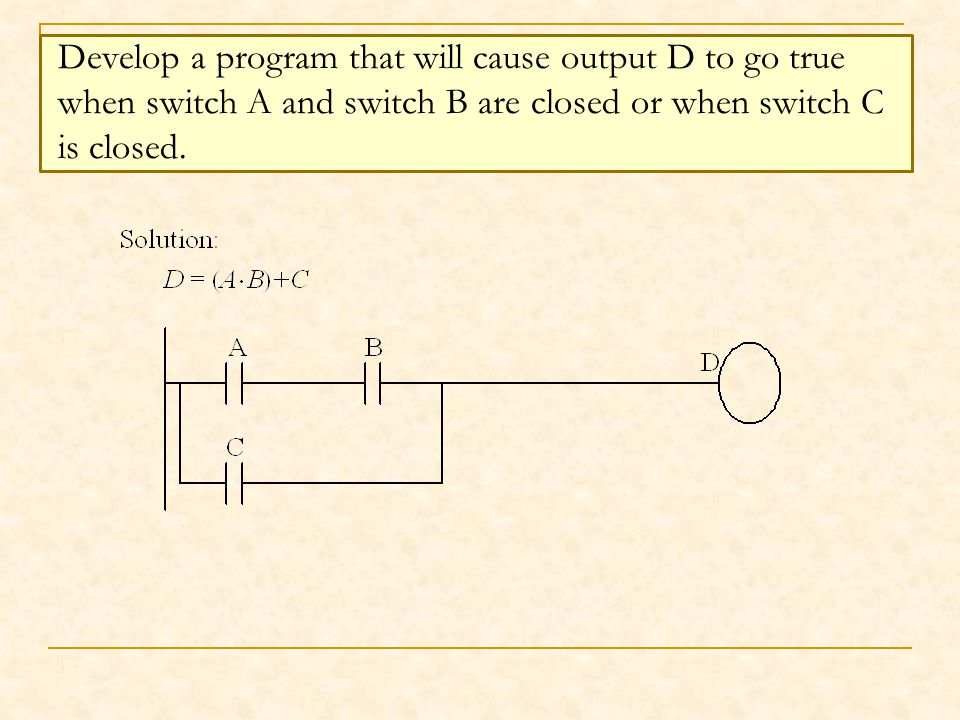 Develop a program that will cause output D to go true when switch A and switch B are closed or when switch C is closed.