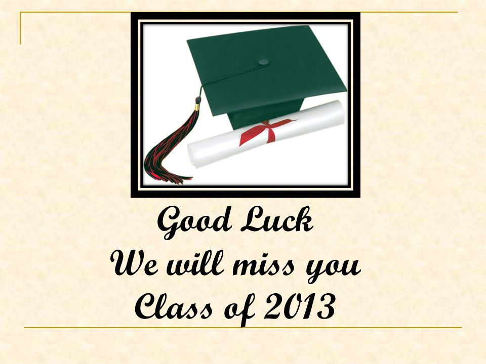Good Luck We will miss you Class of 2013
