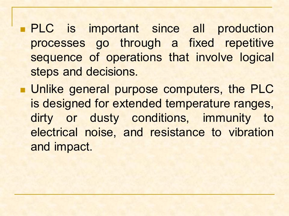 PLC is important since all production processes go through a fixed repetitive sequence of operations that involve logical steps and decisions.
