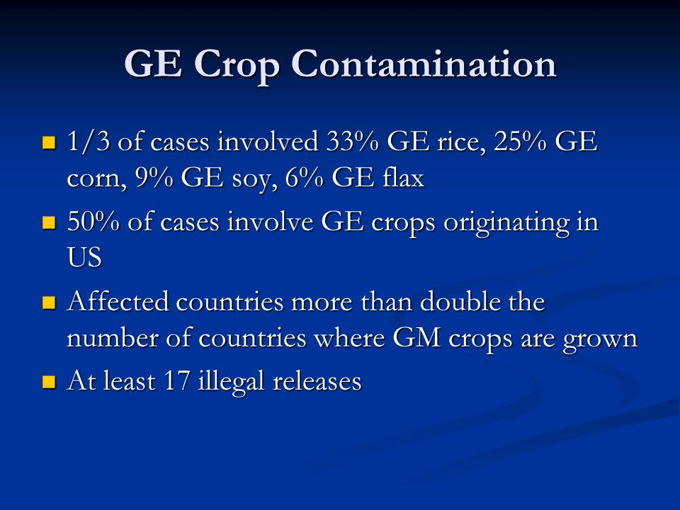 GE Crop Contamination 1/3 of cases involved 33% GE rice, 25% GE corn, 9% GE soy, 6% GE flax. 50% of cases involve GE crops originating in US.