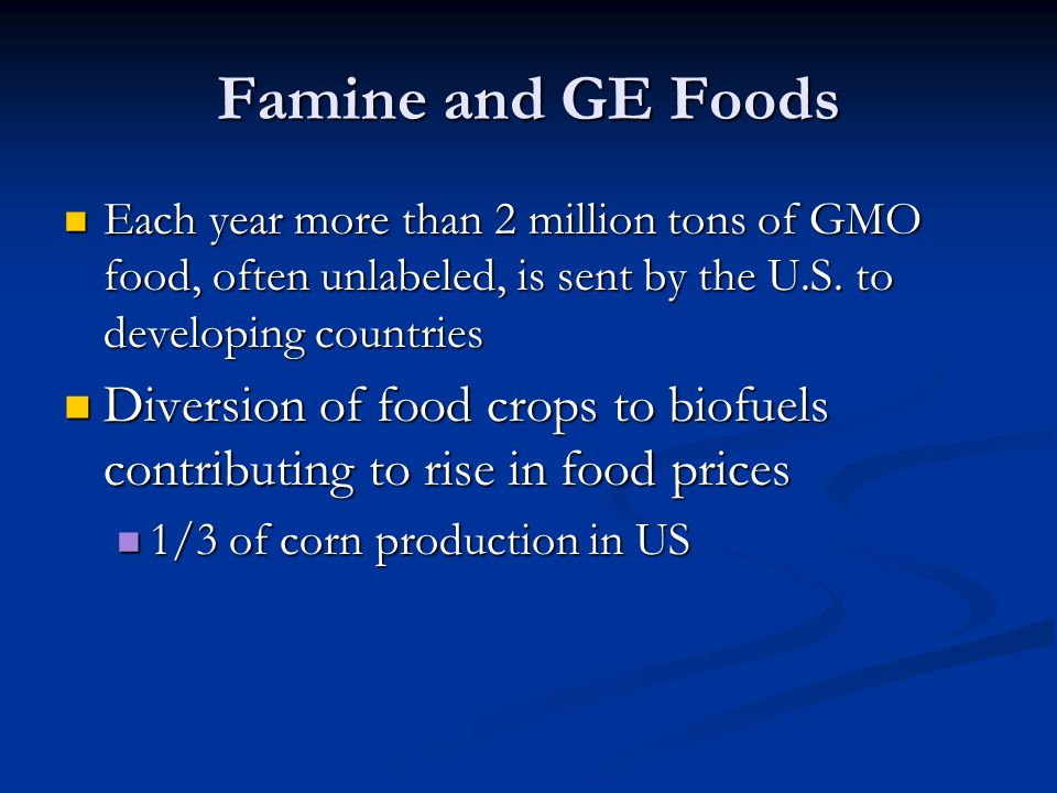 Famine and GE Foods Each year more than 2 million tons of GMO food, often unlabeled, is sent by the U.S. to developing countries.