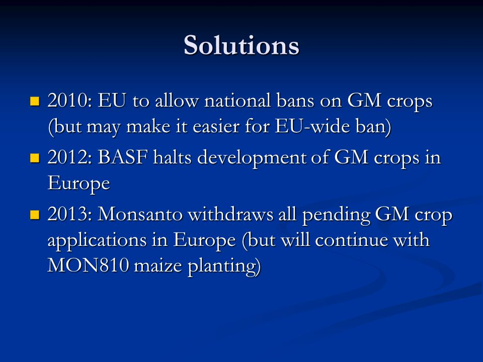 Solutions 2010: EU to allow national bans on GM crops (but may make it easier for EU-wide ban) 2012: BASF halts development of GM crops in Europe.