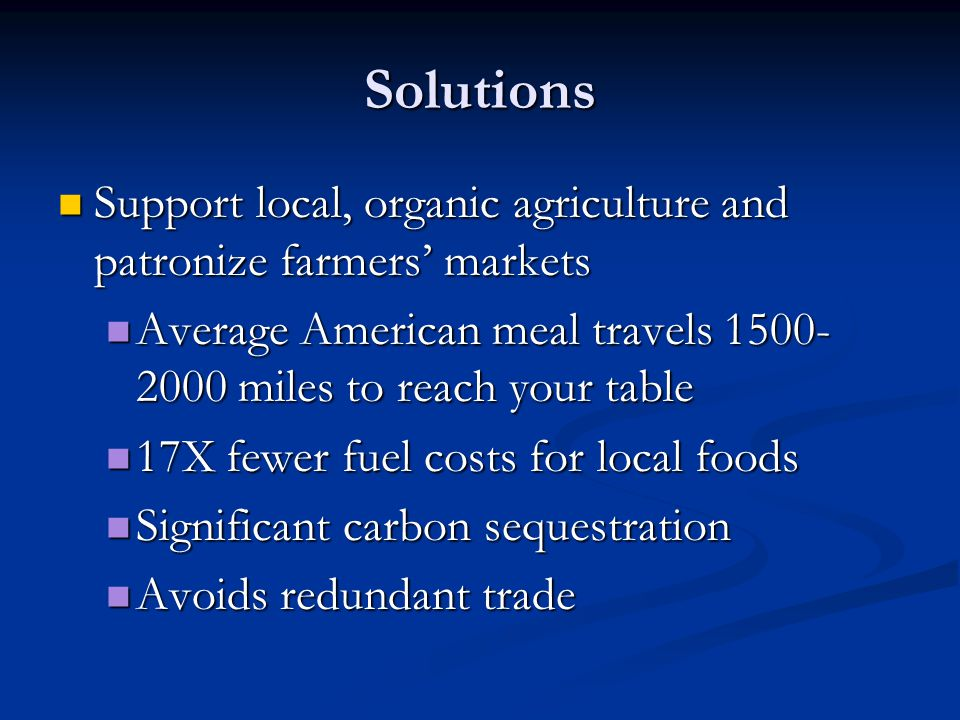 Solutions Support local, organic agriculture and patronize farmers' markets. Average American meal travels 1500-2000 miles to reach your table.