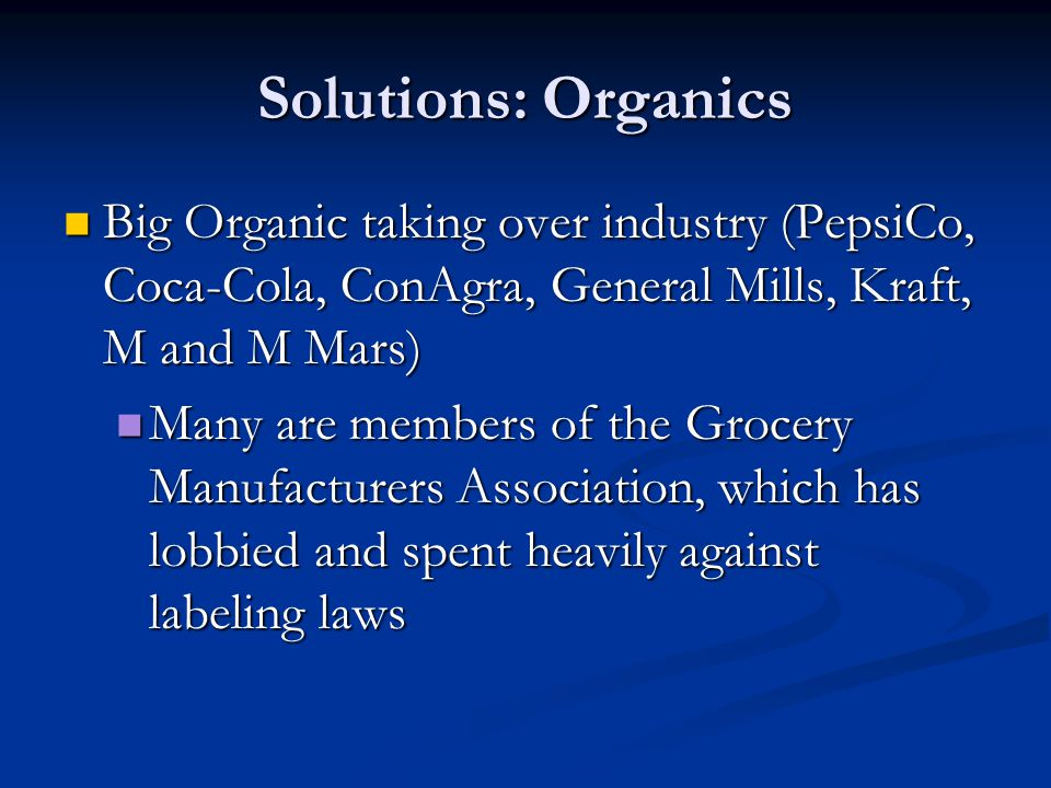 Solutions: Organics Big Organic taking over industry (PepsiCo, Coca-Cola, ConAgra, General Mills, Kraft, M and M Mars)