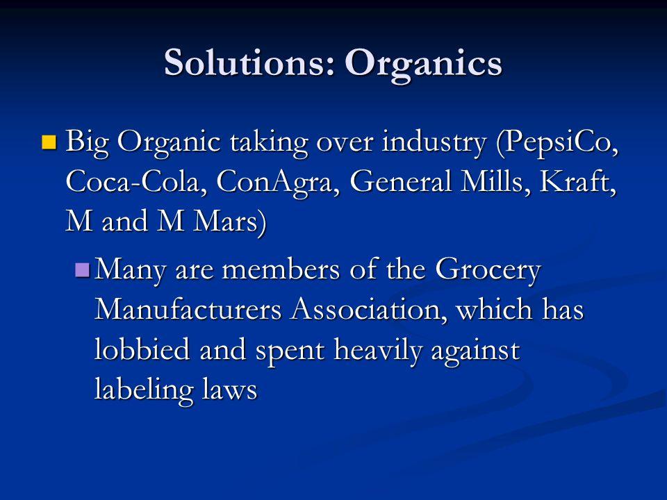 Solutions: Organics Big Organic taking over industry (PepsiCo, Coca-Cola, ConAgra, General Mills, Kraft, M and M Mars)