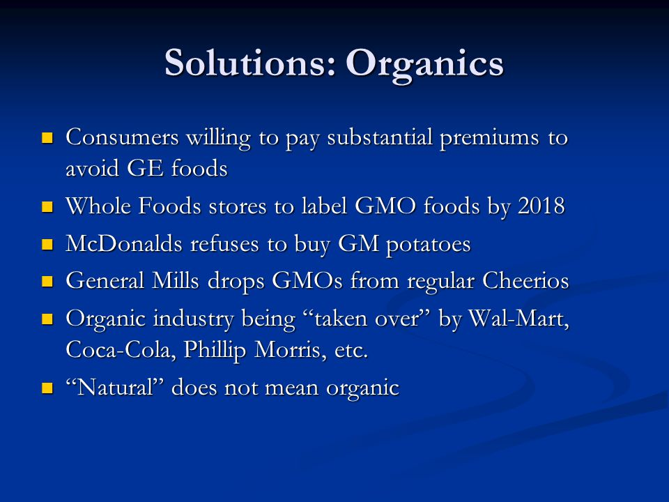 Solutions: Organics Consumers willing to pay substantial premiums to avoid GE foods. Whole Foods stores to label GMO foods by 2018.