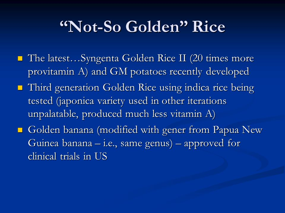 Not-So Golden Rice The latest…Syngenta Golden Rice II (20 times more provitamin A) and GM potatoes recently developed.
