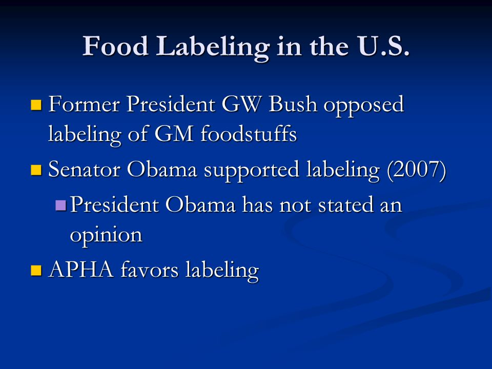 Food Labeling in the U.S. Former President GW Bush opposed labeling of GM foodstuffs. Senator Obama supported labeling (2007)
