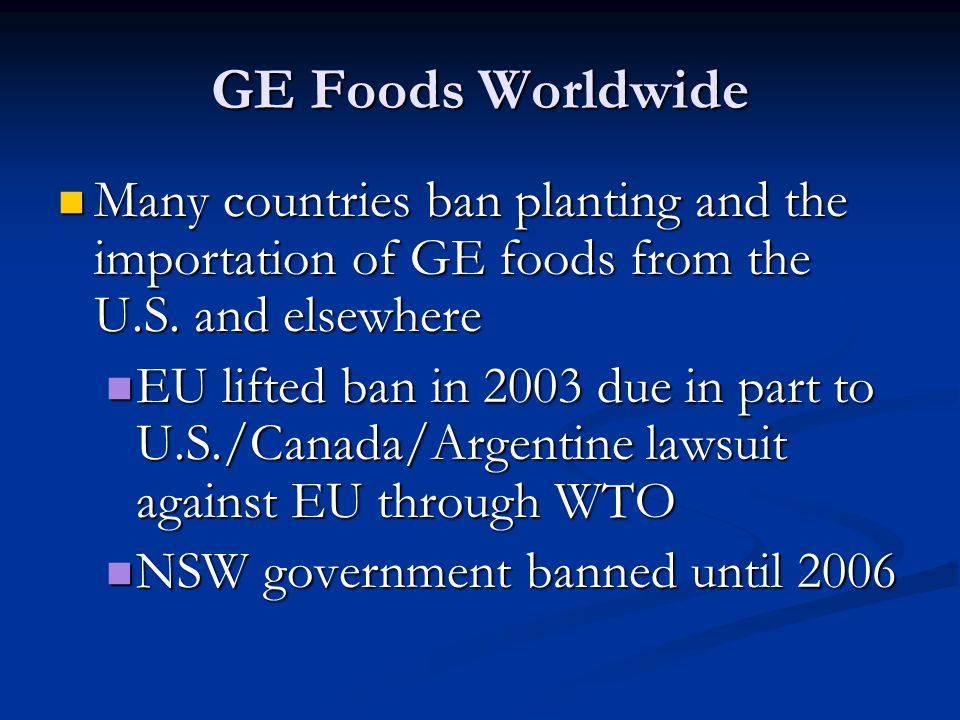 GE Foods Worldwide Many countries ban planting and the importation of GE foods from the U.S. and elsewhere.