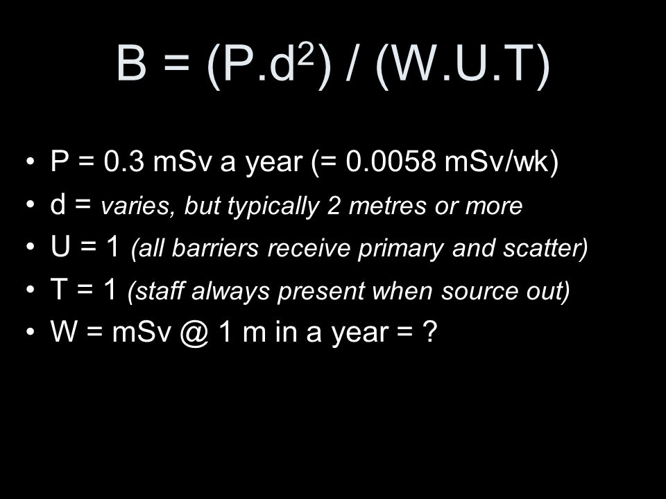 B = (P.d2) / (W.U.T) P = 0.3 mSv a year (= 0.0058 mSv/wk)