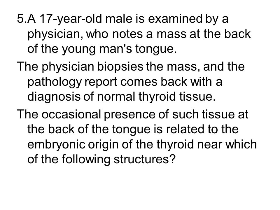 5.A 17-year-old male is examined by a physician, who notes a mass at the back of the young man s tongue.