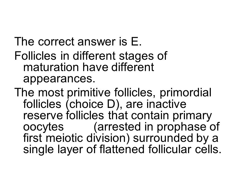 The correct answer is E. Follicles in different stages of maturation have different appearances.
