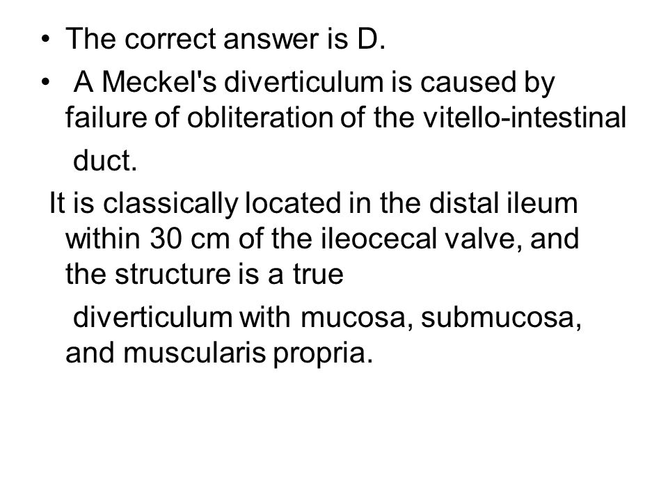 The correct answer is D. A Meckel s diverticulum is caused by failure of obliteration of the vitello-intestinal.
