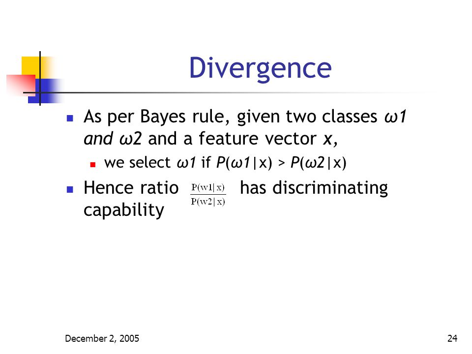 Divergence As per Bayes rule, given two classes ω1 and ω2 and a feature vector x, we select ω1 if P(ω1|x) > P(ω2|x)