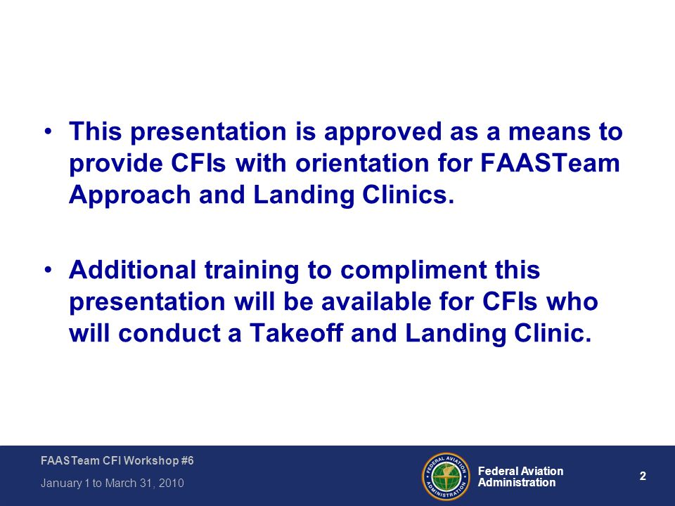 This presentation is approved as a means to provide CFIs with orientation for FAASTeam Approach and Landing Clinics.