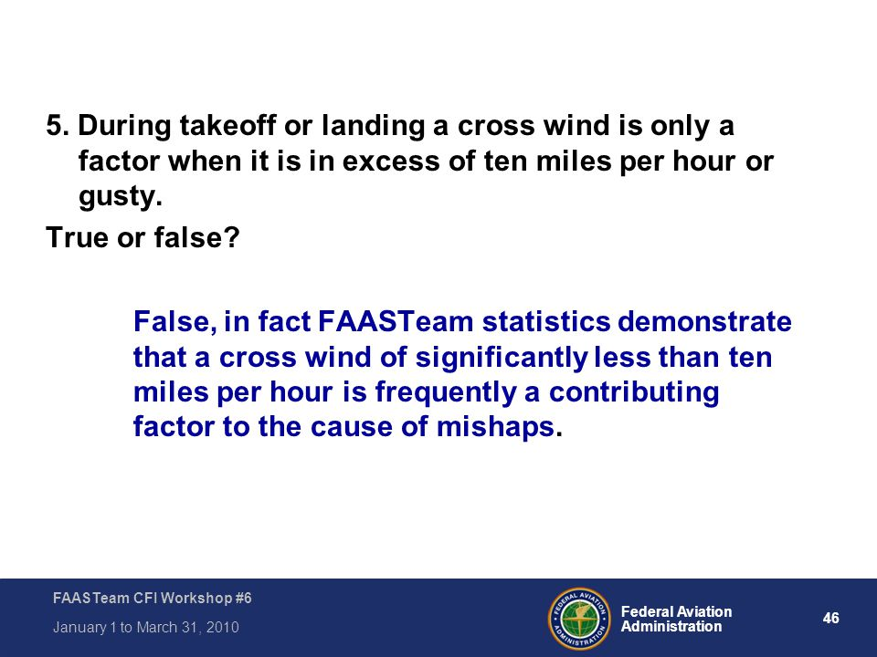 5. During takeoff or landing a cross wind is only a factor when it is in excess of ten miles per hour or gusty.