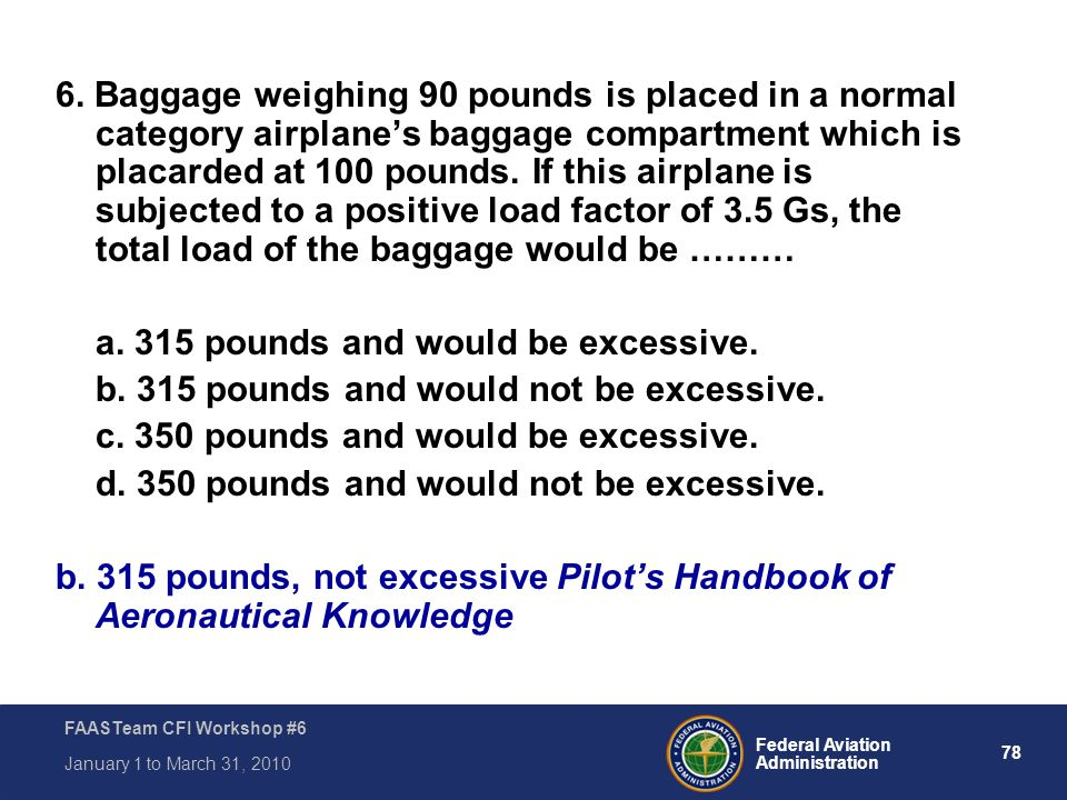 6. Baggage weighing 90 pounds is placed in a normal category airplane's baggage compartment which is placarded at 100 pounds. If this airplane is subjected to a positive load factor of 3.5 Gs, the total load of the baggage would be ………