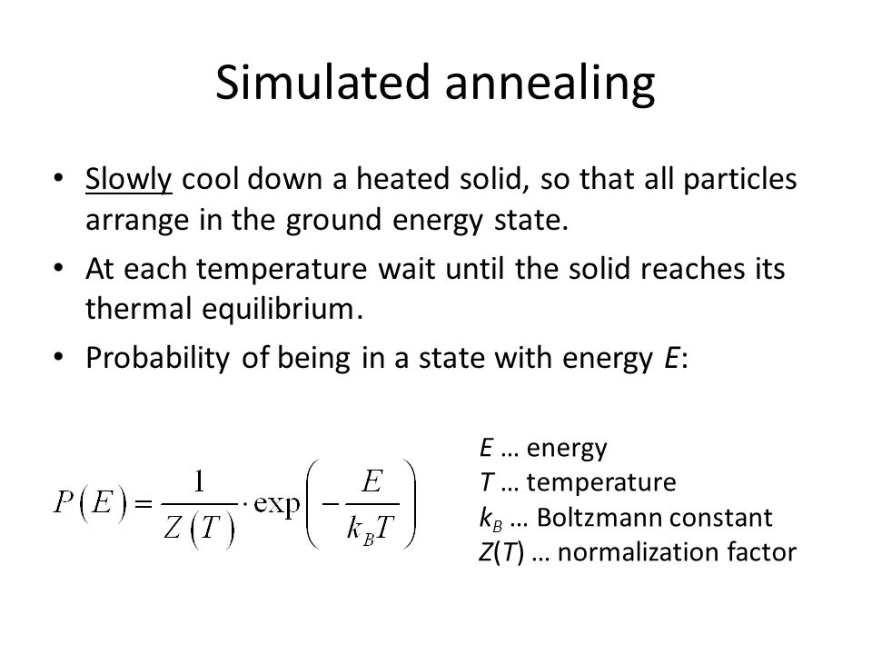 Simulated annealing Slowly cool down a heated solid, so that all particles arrange in the ground energy state.