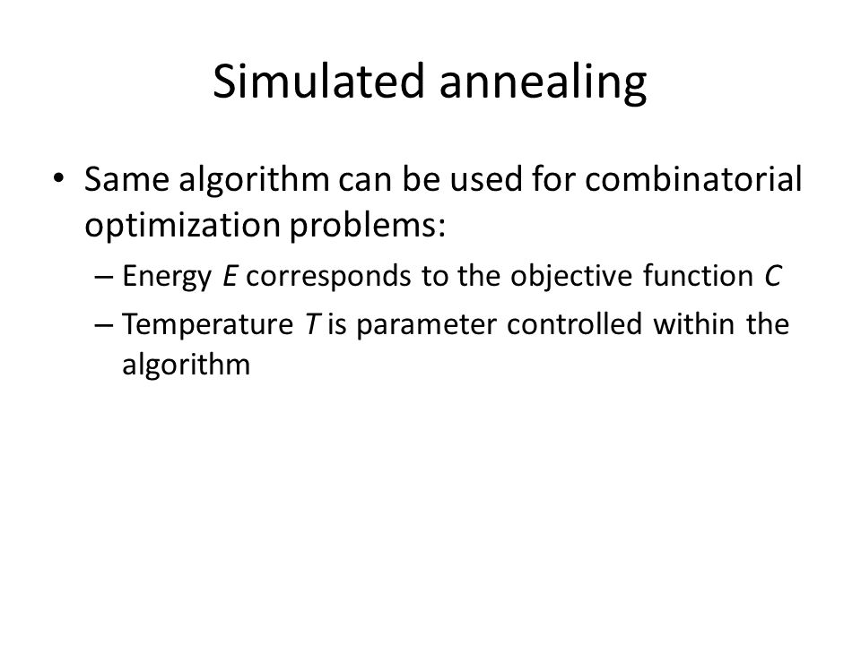 Simulated annealing Same algorithm can be used for combinatorial optimization problems: Energy E corresponds to the objective function C.